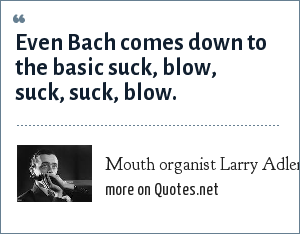 Mouth organist Larry Adler: Even Bach comes down to the basic suck, blow, suck, suck, blow.