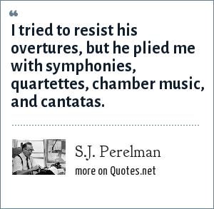 S.J. Perelman: I tried to resist his overtures, but he plied me with symphonies, quartettes, chamber music, and cantatas.