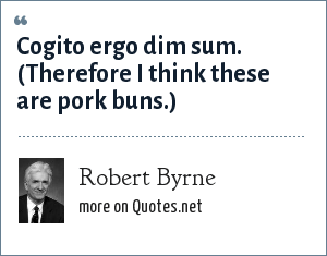 Robert Byrne: Cogito ergo dim sum. (Therefore I think these are pork buns.)