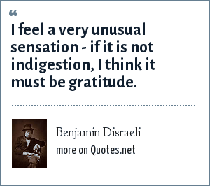 Benjamin Disraeli: I feel a very unusual sensation - if it is not indigestion, I think it must be gratitude.