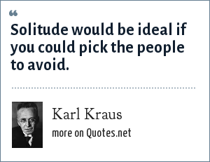 Karl Kraus: Solitude would be ideal if you could pick the people to avoid.
