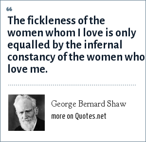 George Bernard Shaw: The fickleness of the women whom I love is only equalled by the infernal constancy of the women who love me.