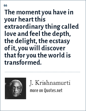 J. Krishnamurti: The moment you have in your heart this extraordinary thing called love and feel the depth, the delight, the ecstasy of it, you will discover that for you the world is transformed.