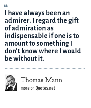 Thomas Mann: I have always been an admirer. I regard the gift of admiration as indispensable if one is to amount to something I don't know where I would be without it.