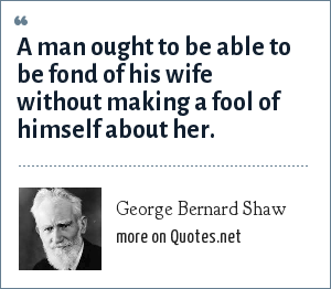 George Bernard Shaw: A man ought to be able to be fond of his wife without making a fool of himself about her.