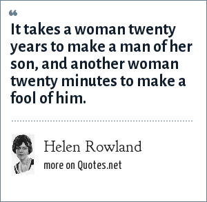 Helen Rowland: It takes a woman twenty years to make a man of her son, and another woman twenty minutes to make a fool of him.