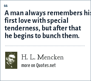 H. L. Mencken: A man always remembers his first love with special tenderness, but after that he begins to bunch them.