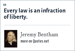 Jeremy Bentham: Every law is an infraction of liberty.