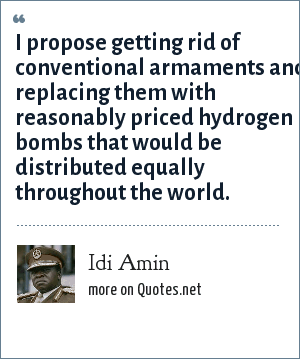 Idi Amin: I propose getting rid of conventional armaments and replacing them with reasonably priced hydrogen bombs that would be distributed equally throughout the world.