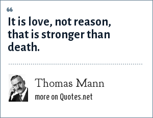 Thomas Mann: It is love, not reason, that is stronger than death.