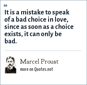 Marcel Proust: It is a mistake to speak of a bad choice in love, since as soon as a choice exists, it can only be bad.