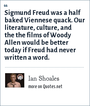 Ian Shoales: Sigmund Freud was a half baked Viennese quack. Our literature, culture, and the the films of Woody Allen would be better today if Freud had never written a word.