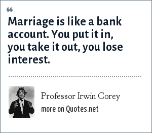 Professor Irwin Corey: Marriage is like a bank account. You put it in, you take it out, you lose interest.
