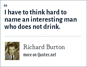 Richard Burton: I have to think hard to name an interesting man who does not drink.