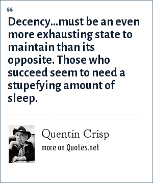 Quentin Crisp: Decency...must be an even more exhausting state to maintain than its opposite. Those who succeed seem to need a stupefying amount of sleep.