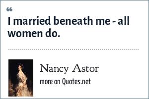 Nancy Astor: I married beneath me - all women do.