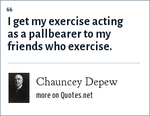 Chauncey Depew: I get my exercise acting as a pallbearer to my friends who exercise.