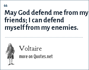 Voltaire: May God defend me from my friends; I can defend myself from my enemies.