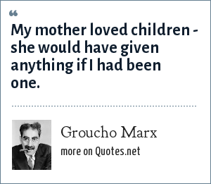 Groucho Marx: My mother loved children - she would have given anything if I had been one.