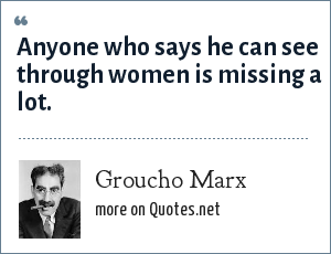 Groucho Marx: Anyone who says he can see through women is missing a lot.