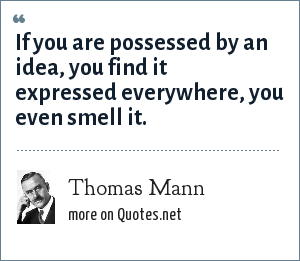 Thomas Mann: If you are possessed by an idea, you find it expressed everywhere, you even smell it.