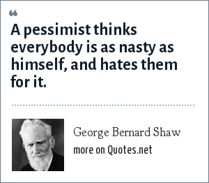 George Bernard Shaw: A pessimist thinks everybody is as nasty as himself, and hates them for it.