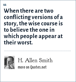 H. Allen Smith: When there are two conflicting versions of a story, the wise course is to believe the one in which people appear at their worst.