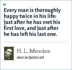 H. L. Mencken: Every man is thoroughly happy twice in his life: just after he has met his first love, and just after he has left his last one.