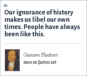 Gustave Flaubert: Our ignorance of history makes us libel our own times. People have always been like this.