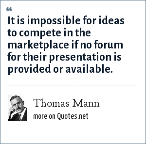 Thomas Mann: It is impossible for ideas to compete in the marketplace if no forum for their presentation is provided or available.