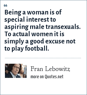 Fran Lebowitz: Being a woman is of special interest to aspiring male transexuals. To actual women it is simply a good excuse not to play football.