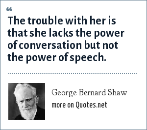 George Bernard Shaw: The trouble with her is that she lacks the power of conversation but not the power of speech.