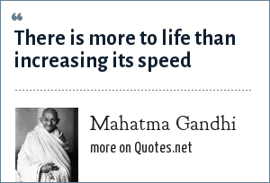 Mahatma Gandhi: There is more to life than increasing its speed