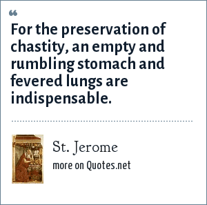 St. Jerome: For the preservation of chastity, an empty and rumbling stomach and fevered lungs are indispensable.