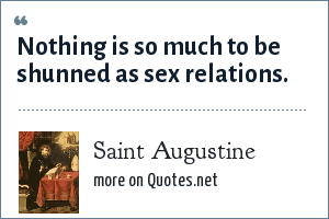 Saint Augustine: Nothing is so much to be shunned as sex relations.