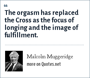 Malcolm Muggeridge: The orgasm has replaced the Cross as the focus of longing and the image of fulfillment.