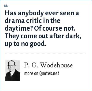 P. G. Wodehouse: Has anybody ever seen a drama critic in the daytime? Of course not. They come out after dark, up to no good.