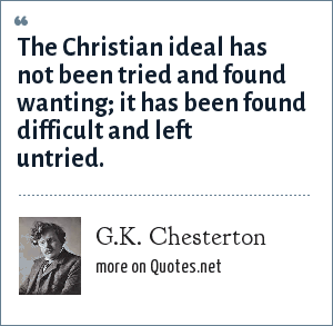 G.K. Chesterton: The Christian ideal has not been tried and found wanting; it has been found difficult and left untried.