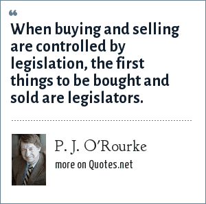 P. J. O'Rourke: When buying and selling are controlled by legislation, the first things to be bought and sold are legislators.