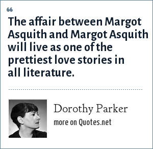 Dorothy Parker: The affair between Margot Asquith and Margot Asquith will live as one of the prettiest love stories in all literature.
