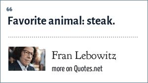Fran Lebowitz: Favorite animal: steak.