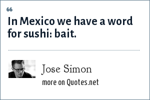 Jose Simon: In Mexico we have a word for sushi: bait.