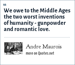 Andre Maurois: We owe to the Middle Ages the two worst inventions of humanity - gunpowder and romantic love.