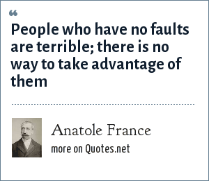 Anatole France: People who have no faults are terrible; there is no way to take advantage of them