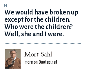 Mort Sahl: We would have broken up except for the children. Who were the children? Well, she and I were.