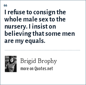 Brigid Brophy: I refuse to consign the whole male sex to the nursery. I insist on believing that some men are my equals.