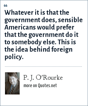 P. J. O'Rourke: Whatever it is that the government does, sensible Americans would prefer that the government do it to somebody else. This is the idea behind foreign policy.