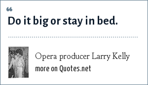 Opera producer Larry Kelly: Do it big or stay in bed.