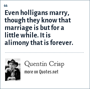 Quentin Crisp: Even holligans marry, though they know that marriage is but for a little while. It is alimony that is forever.