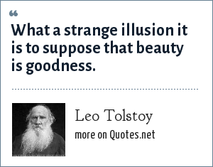 Leo Tolstoy: What a strange illusion it is to suppose that beauty is goodness.